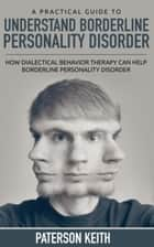 A Practical Guide to Understand Borderline Personality Disorder - How Dialectical Behavior Therapy Can Help Borderline Personality Disorder ebook by Paterson Patterson