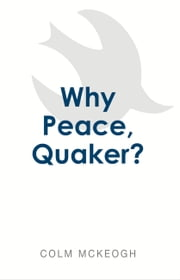 Why Peace, Quaker? ebook by Colm McKeogh