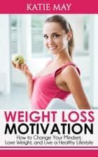 Weight Loss Motivation: How to Change Your Mindset, Lose Weight, and Live a Healthy Lifestyle ebook by Katie May