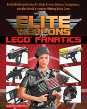 Elite Weapons for LEGO Fanatics - Build Working Handcuffs, Body Armor, Batons, Sunglasses, and the World's Hardest Hitting Brick Guns ebook by Martin Hüdepohl