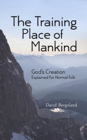 The Training Place of Mankind: God's Creation Explained For Normal Folk ebook by David Bergsland