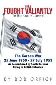 They Fought Valiantly for Their Country's Survival - The Korean War 25 June 1950 - 27 July 1953 As Remembered by South Koreans Living in British Columbia ebook by Bob Orrick