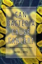 Can Bacteria Cause Cancer? - Alternative Medicine Confronts Big Science ebook by David J. Hess