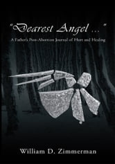 """Dearest Angel ..."" - A Father's Post-Abortion Journal of Hurt and Healing ebook by William Zimmerman"