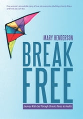 Break Free - Journey With God Through Chronic Illness to Health ebook by Mary Henderson