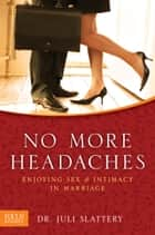 No More Headaches - Enjoying Sex & Intimacy in Marriage ebook by Juli Slattery