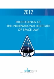 Proceedings of the international institute of space law 2012 - Proceedings of the International Institute of Space Law Proceedings of the International Institute of Space Law 2012 ebook by Corinne Jorgenson
