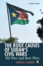 The Root Causes of Sudan's Civil Wars - Old Wars and New Wars [Expanded 3rd Edition] ebook by Douglas H. Johnson