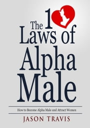 The 10 Law of Alpha Male: How to Become an Alpha Male and Attract Women ebook by Jason Travis