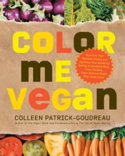 Color Me Vegan: Maximize Your Nutrient Intake and Optimize Your Health by Eating Antioxidant-Rich, Fiber-Packed, Col - Maximize Your Nutrient Intake and Optimize Your Health by Eating Antioxidant-Rich, Fiber-Packed, Col ebook by Colleen Patrick-Goudreau