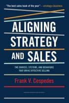 Aligning Strategy and Sales ebook by Frank V. Cespedes