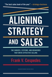 Aligning Strategy and Sales - The Choices, Systems, and Behaviors that Drive Effective Selling ebook by Frank V. Cespedes
