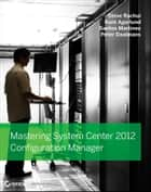 Mastering System Center 2012 Configuration Manager ebook by Steve Rachui,Kent Agerlund,Santos Martinez,Peter Daalmans