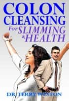 Colon Cleansing for Slimming & Health ebook by Dr. Terry Weston