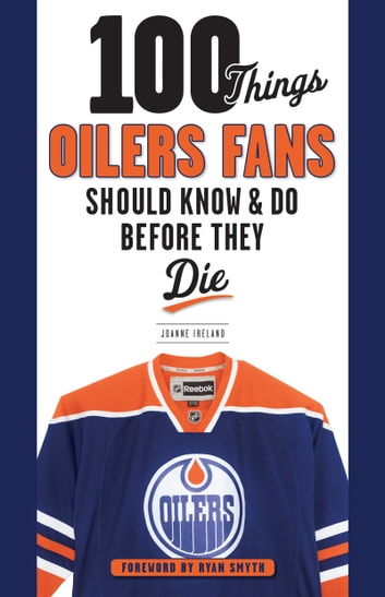 100 Things Oilers Fans Should Know & Do Before They Die ebook by Joanne Ireland,Ryan Smyth