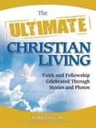 The Ultimate Christian Living - Faith and Fellowship Celebrated Through Stories and Photos ebook by Todd Outcalt