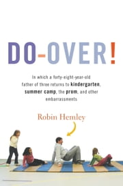Do-Over! - In which a forty-eight-year-old father of three returns to kindergarten, summer camp, the prom, and other embarrassments ebook by Robin Hemley