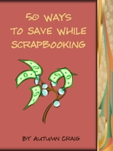 50 Ways to Save While Scrapbooking ebook by Autumn Craig