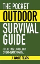 The Pocket Outdoor Survival Guide ebook by J. Wayne Fears