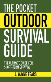 The Pocket Outdoor Survival Guide - The Ultimate Guide for Short-Term Survival ebook by J. Wayne Fears