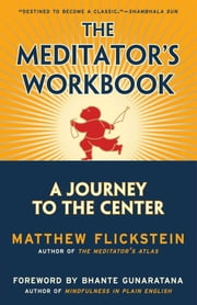 The Meditator's Workbook - A Journey to the Center ebook by Matthew Flickstein,Bhante Henepola Gunaratana