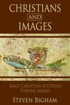 Christians and Images: Early Christian Attitudes toward Images ebook by Steven Bigham