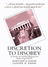 Discretion to Disobey: A Study of Lawful Departures from Legal Rules ebook by Mortimer & Sanford Kadish