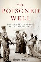 The Poisoned Well - Empire and Its Legacy in the Middle East ebook by Roger Hardy