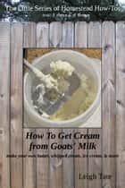 How To Get Cream From Goats' Milk: Make Your Own Butter, Whipped Cream, Ice Cream, & More ebook by Leigh Tate