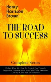 THE ROAD TO SUCCESS – Complete Series: Dollars Want Me, How To Control Fate Through Suggestion, Concentration, The Call Of The Twentieth Century & The New Emancipation - Learn How to Control Your Will Power and Channel the Positive Affirmations in Your Personal & Professional Life ebook by Henry Harrison Brown