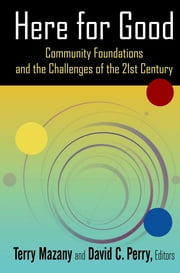 Here for Good: Community Foundations and the Challenges of the 21st Century - Community Foundations and the Challenges of the 21st Century ebook by Terry Mazany,David C. Perry