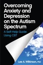 Overcoming Anxiety and Depression on the Autism Spectrum - A Self-Help Guide Using CBT ebook by Lee A. Wilkinson