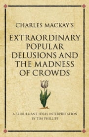 Charles Mackay's Extraordinary Popular Delusions and the Madness of Crowds - A modern-day interpretation of a finance classic ebook by Tim Phillips