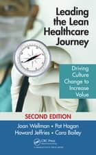 Leading the Lean Healthcare Journey - Driving Culture Change to Increase Value, Second Edition ebook by Joan Wellman, Pat Hagan, Howard Jeffries,...
