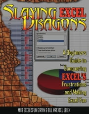 Slaying Excel Dragons - A Beginners Guide to Conquering Excel's Frustrations and Making Excel Fun ebook by Mike Girvin,Bill Jelen