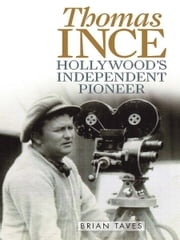 Thomas Ince - Hollywood's Independent Pioneer ebook by Brian Taves