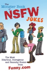 The Monster Book of NSFW Jokes - The Most Hilarious, Outrageous and Raunchy Humor from Funny.com ebook by Editors of Funny.com