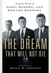 The Dream That Will Not Die - Inspiring Words of John, Robert, and Edward Kennedy ebook by Brian M. Thomsen