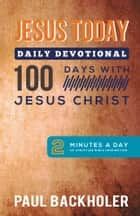 Jesus Today, Daily Devotional – 100 Days with Jesus Christ: ebook by Paul Backholer
