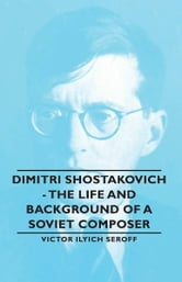 Dimitri Shostakovich - The Life and Background of a Soviet Composer ebook by Victor Ilyich Seroff,