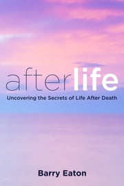 Afterlife - Uncovering the Secrets of Life After Death ebook by Barry Eaton