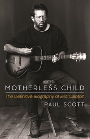 Motherless Child - The Definitive Biography of Eric Clapton ebook by Paul Scott