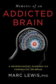 Memoirs of an Addicted Brain - A Neuroscientist Examines his Former Life on Drugs ebook by Marc Lewis