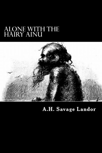 Alone with the Hairy Ainu - 3,800 Miles on a Pack Saddle in Yezo and the Cruise to the Kurile Islands ebook by A.H. Savage Landor