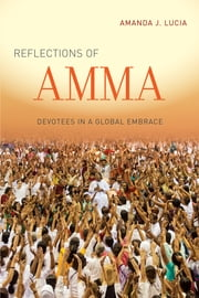 Reflections of Amma - Devotees in a Global Embrace ebook by Amanda J. Lucia