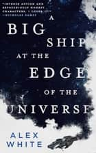A Big Ship at the Edge of the Universe ebook by Alex White