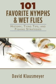 101 Favorite Nymphs and Wet Flies - History, Tying Tips, and Fishing Strategies ebook by David Klausmeyer