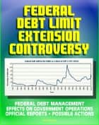 2011 Federal Debt Limit Extension Controversy: Official Reports, Potential Effects on Government Operations, Treasury Department Assessments and Possible Actions, Federal Debt Management ebook by Progressive Management