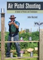 Air Pistol Shooting - A Guide to Pistols and Techniques ebook by John Bezzant