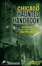 Chicago Haunted Handbook - 99 Ghostly Places You Can Visit in and Around the Windy City ebook by Jeff Morris, Vince Sheilds